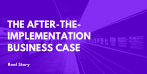 Real Stories: The After-the-Implementation Business Case