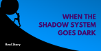 Real Story: When the Shadow System Goes Dark